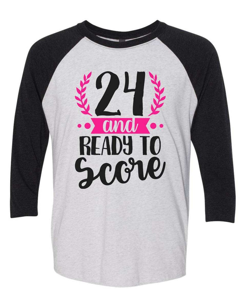24 And Ready To Score - Raglan Baseball Tshirt- Unisex Sizing 3/4 Sleeve Funny Shirt X-Small / White/ Black Sleeve
