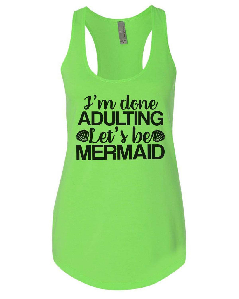 I'M Done Adulting Let'S Be Mermaids Womens Workout Tank Top Funny Shirt Small / Neon Green