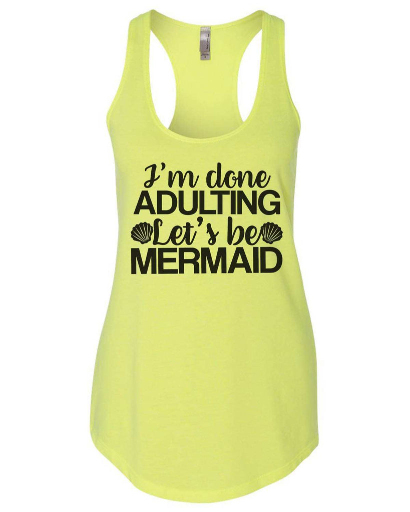 I'M Done Adulting Let'S Be Mermaids Womens Workout Tank Top Funny Shirt Small / Neon Yellow
