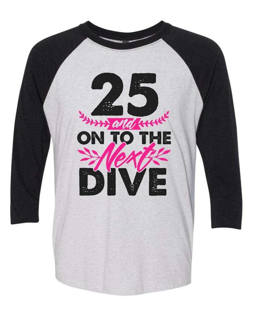 25 And On To The Next Dive - Raglan Baseball Tshirt- Unisex Sizing 3/4 Sleeve Funny Shirt X-Small / White/ Black Sleeve