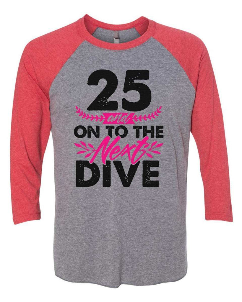 25 And On To The Next Dive - Raglan Baseball Tshirt- Unisex Sizing 3/4 Sleeve Funny Shirt X-Small / Grey/ Red Sleeve