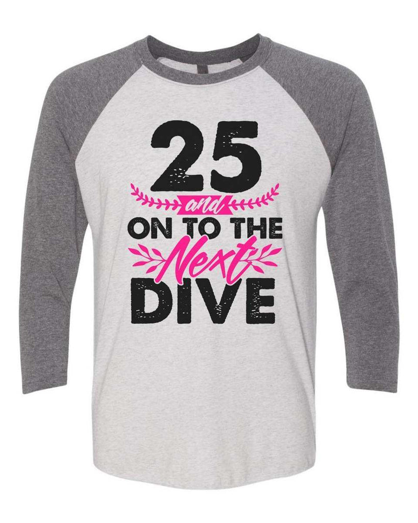 25 And On To The Next Dive - Raglan Baseball Tshirt- Unisex Sizing 3/4 Sleeve Funny Shirt X-Small / White/ Grey Sleeve