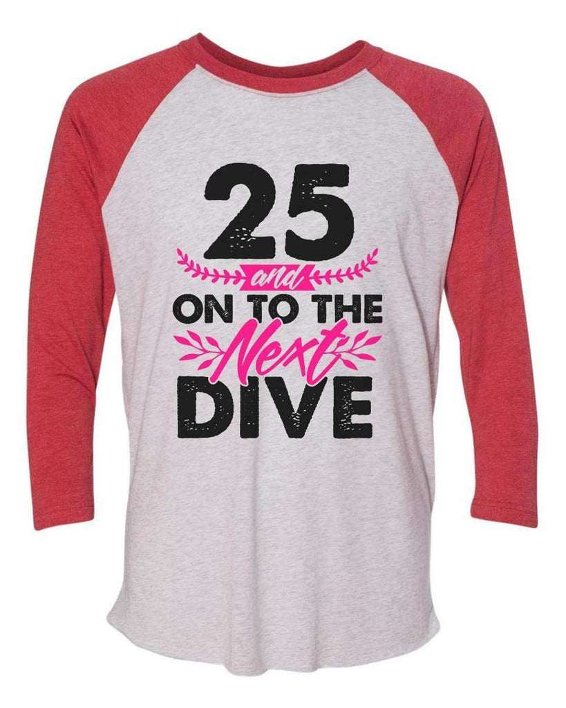 25 And On To The Next Dive - Raglan Baseball Tshirt- Unisex Sizing 3/4 Sleeve Funny Shirt X-Small / White/ Red Sleeve