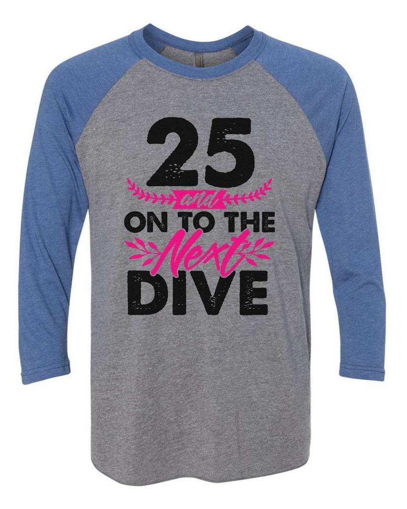 25 And On To The Next Dive - Raglan Baseball Tshirt- Unisex Sizing 3/4 Sleeve Funny Shirt X-Small / Grey/ Blue Sleeve