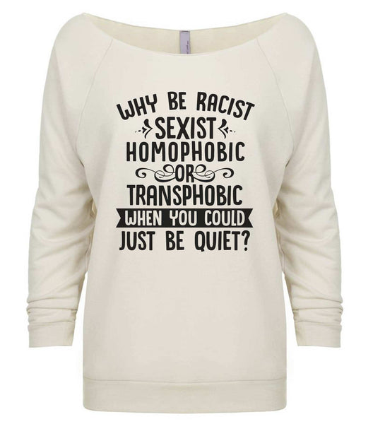 Why Be Racist, Sexist, Homophobic Or Transphobic When You Could Just Be Quiet? 3/4 Sleeve Raw Edge French Terry Cut - Dolman Style Very Trendy Funny Shirt Small / Beige