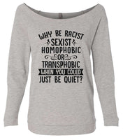 Why Be Racist, Sexist, Homophobic Or Transphobic When You Could Just Be Quiet? 3/4 Sleeve Raw Edge French Terry Cut - Dolman Style Very Trendy Funny Shirt Small / Grey
