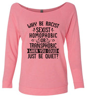 Why Be Racist, Sexist, Homophobic Or Transphobic When You Could Just Be Quiet? 3/4 Sleeve Raw Edge French Terry Cut - Dolman Style Very Trendy Funny Shirt Small / Pink