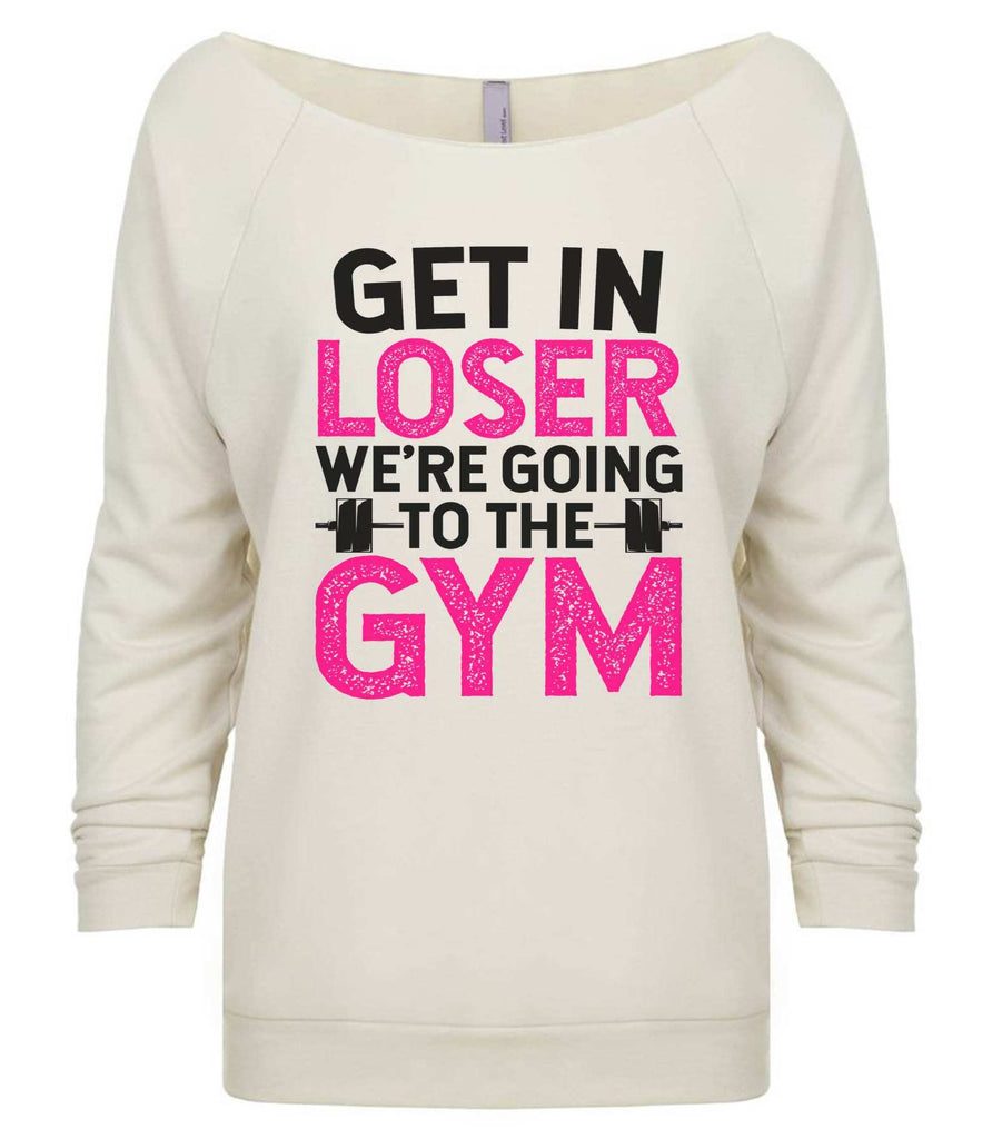 Get In Loser We'Re Going To The Gym 3/4 Sleeve Raw Edge French Terry Cut - Dolman Style Very Trendy Funny Shirt Small / Beige