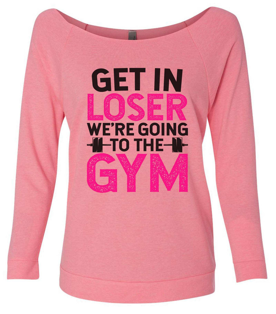 Get In Loser We'Re Going To The Gym 3/4 Sleeve Raw Edge French Terry Cut - Dolman Style Very Trendy Funny Shirt Small / Pink