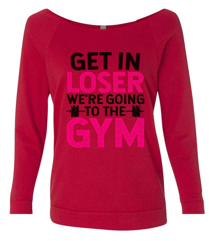 Get In Loser We'Re Going To The Gym 3/4 Sleeve Raw Edge French Terry Cut - Dolman Style Very Trendy Funny Shirt Small / Red