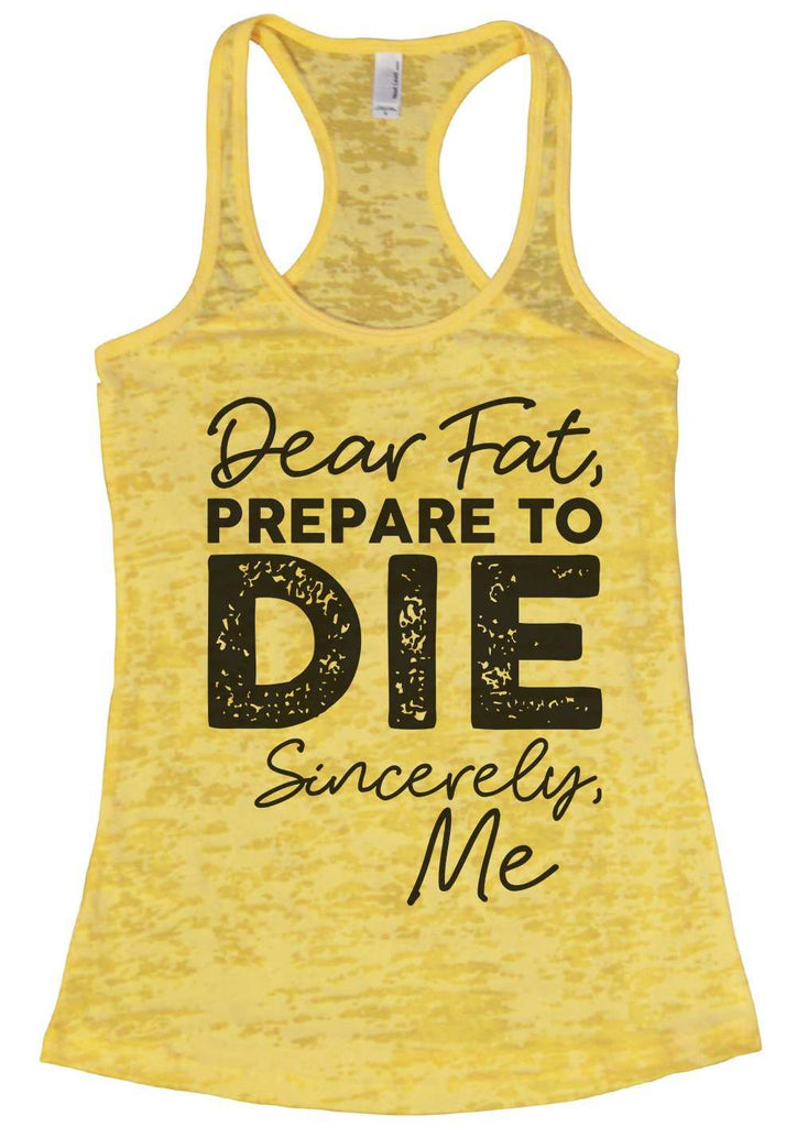 Dear Fat Prepare To Die Sincerely Me Womens Burnout Tank Top By Funny Threadz Funny Shirt Small / Yellow