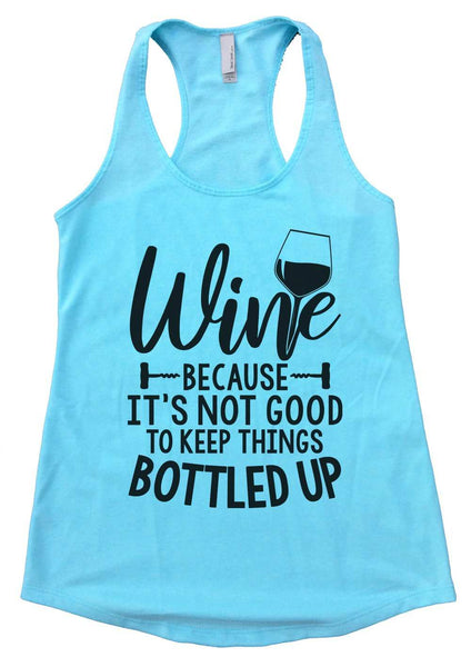 Wine Because It's Not Good To Keep Things Bottled Up Womens Workout Tank Top Funny Shirt Small / Cancun Blue