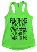 Fun thing to do in the morning is not talk to me Womens Workout Tank Top Funny Shirt Small / Neon Green