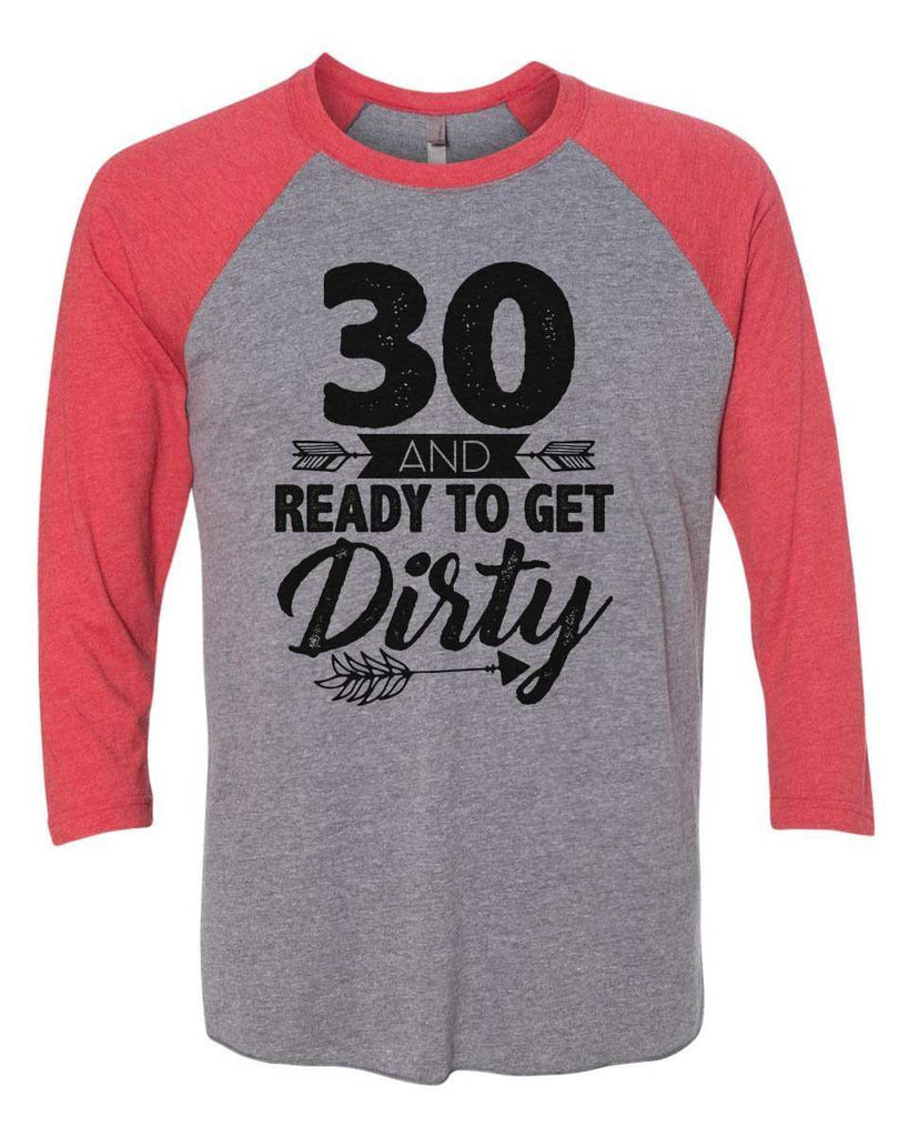 30 And Ready To Get Dirty - Raglan Baseball Tshirt- Unisex Sizing 3/4 Sleeve Funny Shirt X-Small / Grey/ Red Sleeve