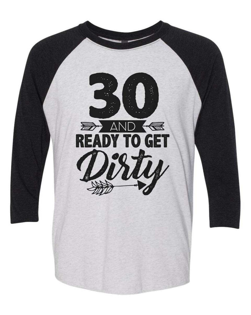 30 And Ready To Get Dirty - Raglan Baseball Tshirt- Unisex Sizing 3/4 Sleeve Funny Shirt X-Small / White/ Black Sleeve