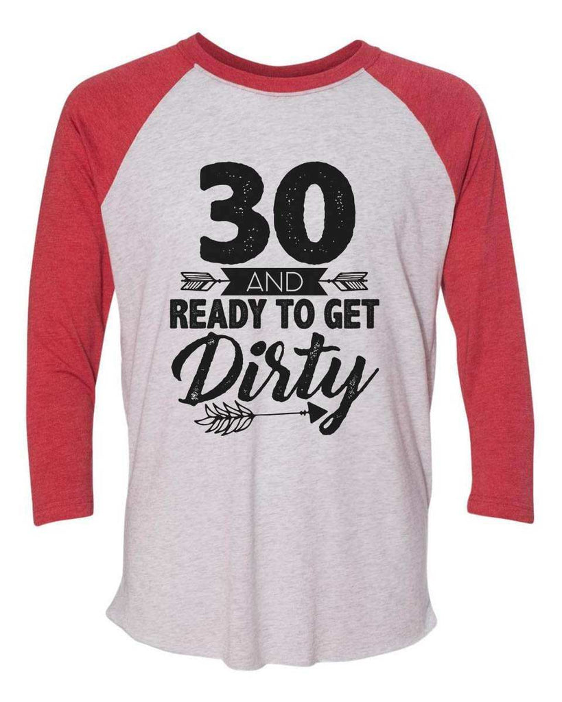30 And Ready To Get Dirty - Raglan Baseball Tshirt- Unisex Sizing 3/4 Sleeve Funny Shirt X-Small / White/ Red Sleeve