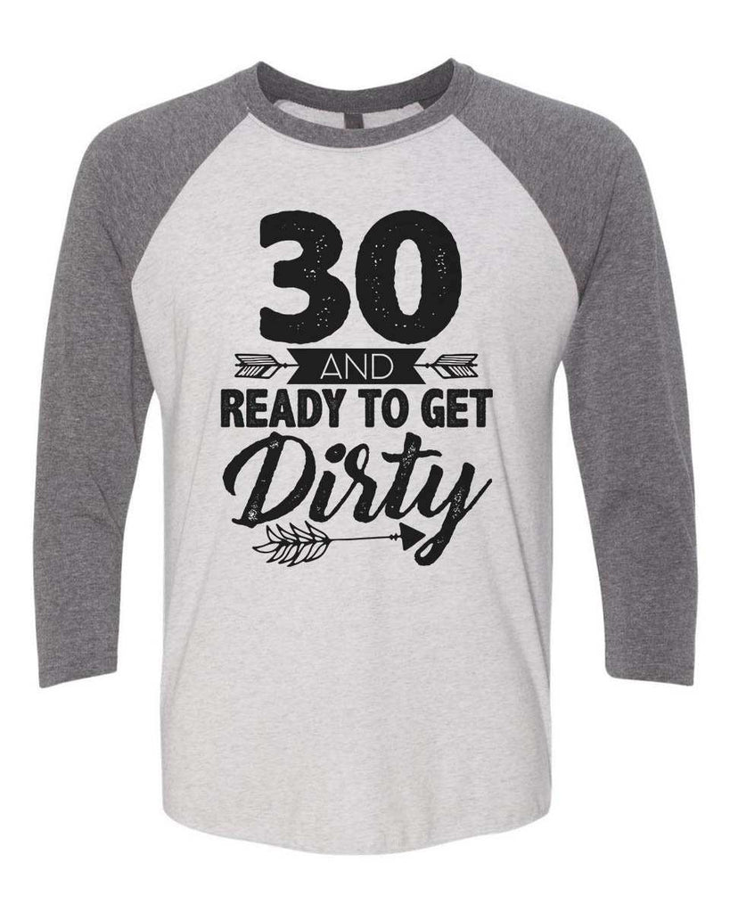 30 And Ready To Get Dirty - Raglan Baseball Tshirt- Unisex Sizing 3/4 Sleeve Funny Shirt X-Small / White/ Grey Sleeve
