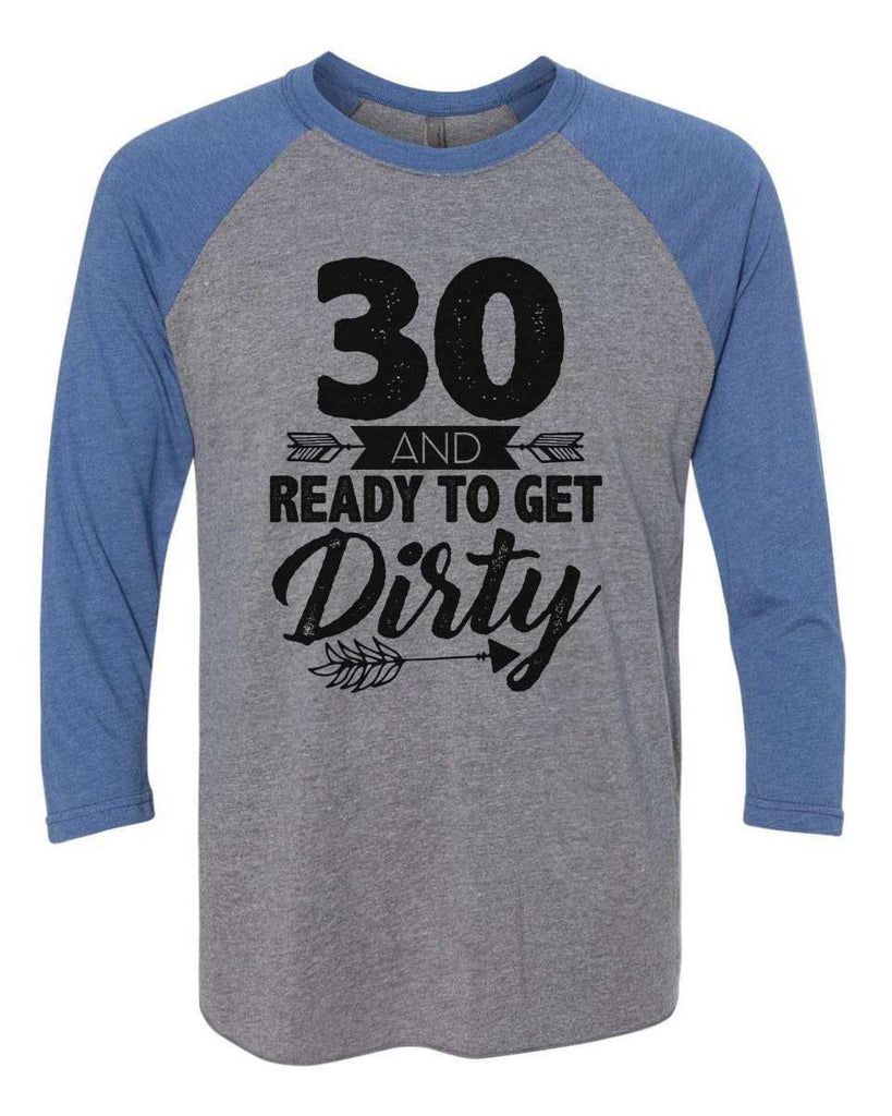 30 And Ready To Get Dirty - Raglan Baseball Tshirt- Unisex Sizing 3/4 Sleeve Funny Shirt X-Small / Grey/ Blue Sleeve