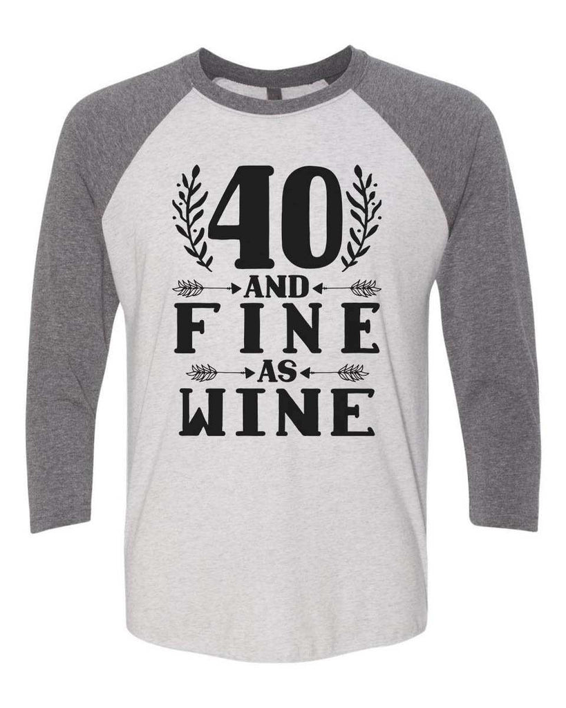 40 And Fine As Wine - Raglan Baseball Tshirt- Unisex Sizing 3/4 Sleeve Funny Shirt X-Small / White/ Grey Sleeve