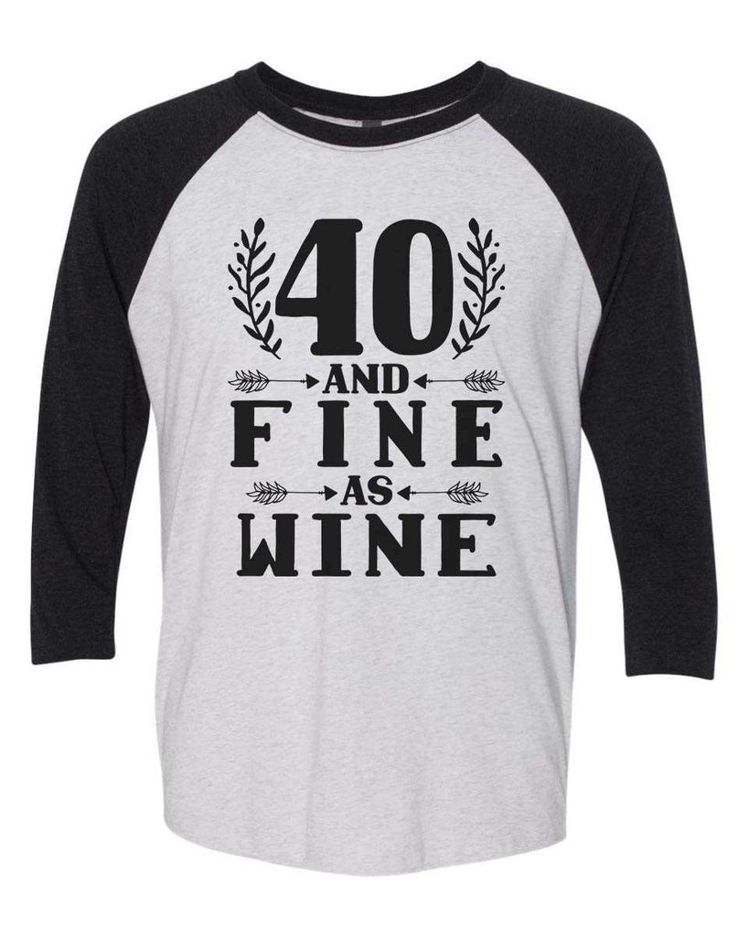 40 And Fine As Wine - Raglan Baseball Tshirt- Unisex Sizing 3/4 Sleeve Funny Shirt X-Small / White/ Black Sleeve