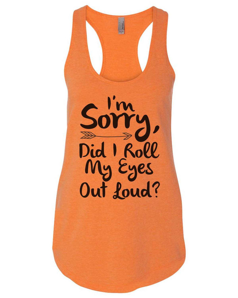 I'M Sorry, Did I Roll My Eyes Out Loud Womens Workout Tank Top Funny Shirt Small / Neon Orange