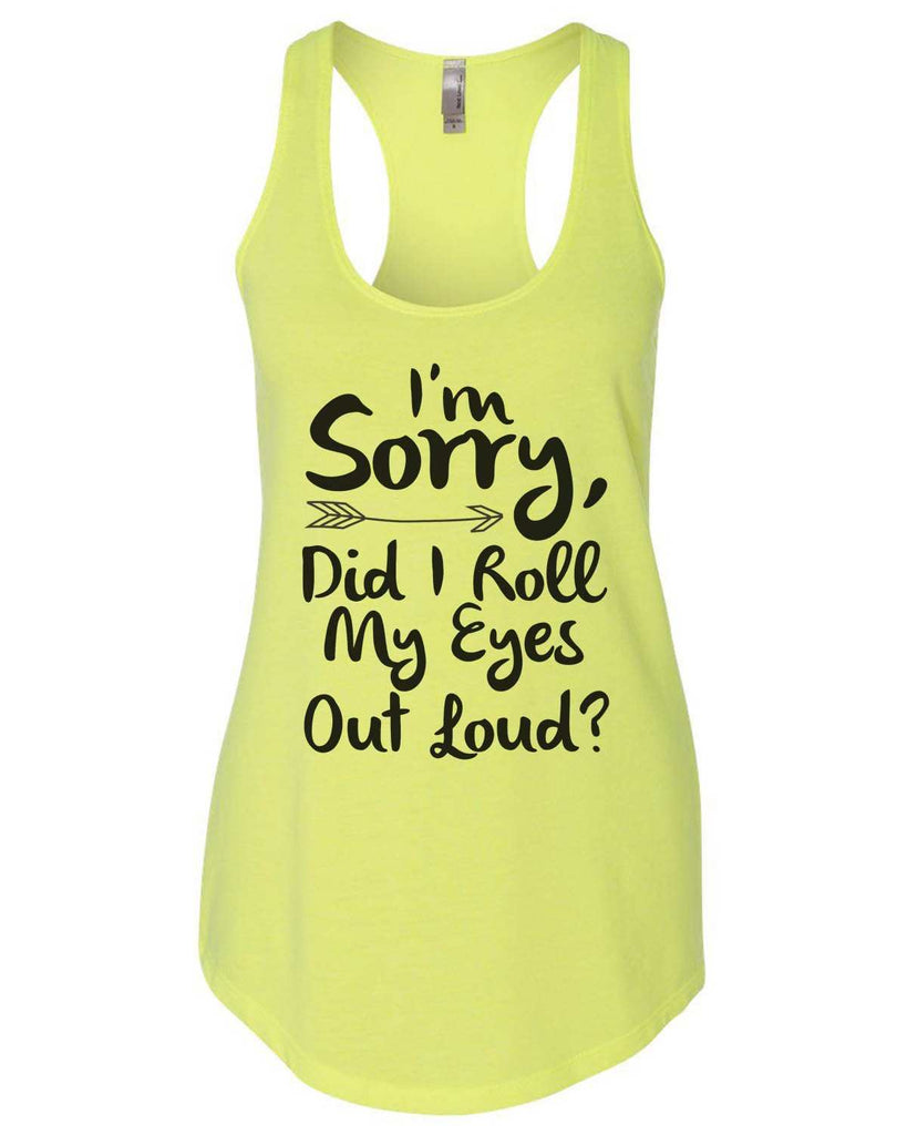 I'M Sorry, Did I Roll My Eyes Out Loud Womens Workout Tank Top Funny Shirt Small / Neon Yellow