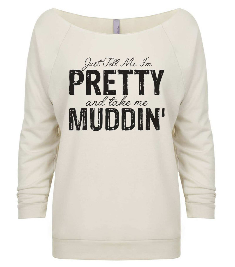 Just Tell Me I'm Pretty And Take Me Muddin' 3/4 Sleeve Raw Edge French Terry Cut - Dolman Style Very Trendy