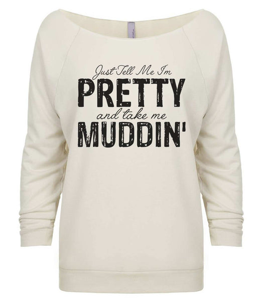 Just Tell Me I'm Pretty And Take Me Muddin' 3/4 Sleeve Raw Edge French Terry Cut - Dolman Style Very Trendy Funny Shirt Small / Beige