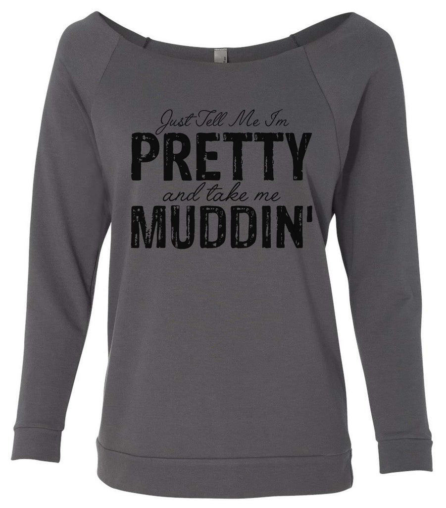 Just Tell Me I'm Pretty And Take Me Muddin' 3/4 Sleeve Raw Edge French Terry Cut - Dolman Style Very Trendy Funny Shirt Small / Charcoal Dark Gray