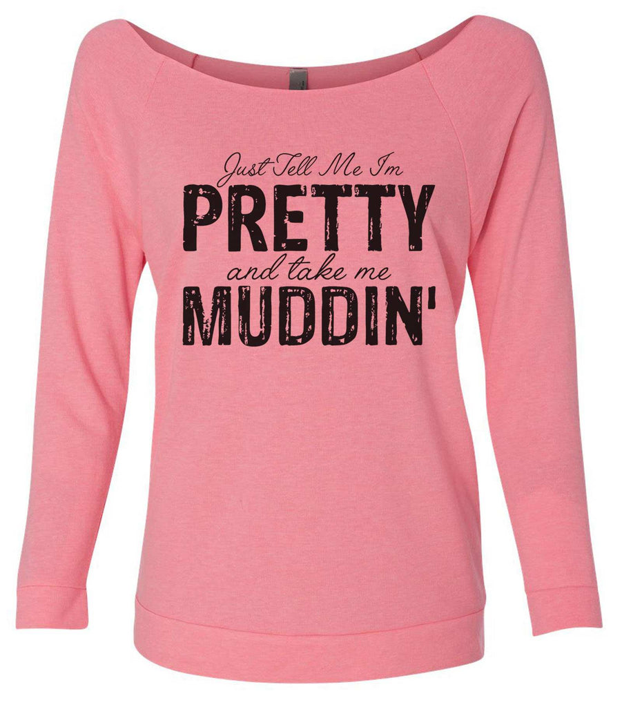 Just Tell Me I'm Pretty And Take Me Muddin' 3/4 Sleeve Raw Edge French Terry Cut - Dolman Style Very Trendy Funny Shirt Small / Pink