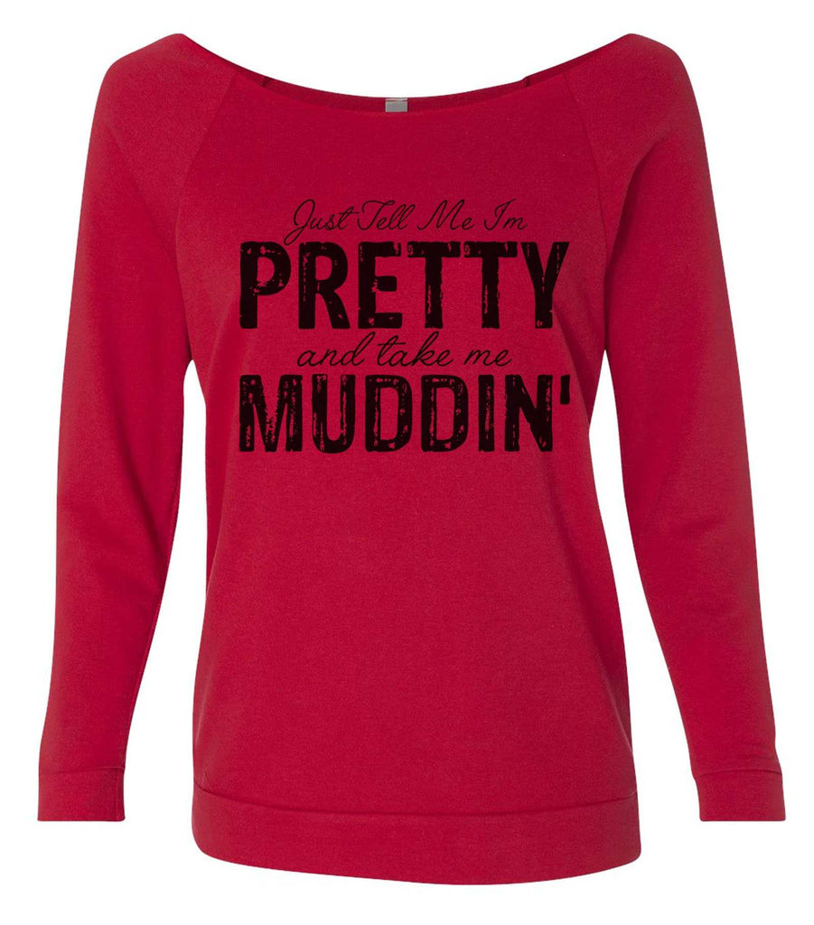 Just Tell Me I'm Pretty And Take Me Muddin' 3/4 Sleeve Raw Edge French Terry Cut - Dolman Style Very Trendy Funny Shirt Small / Red