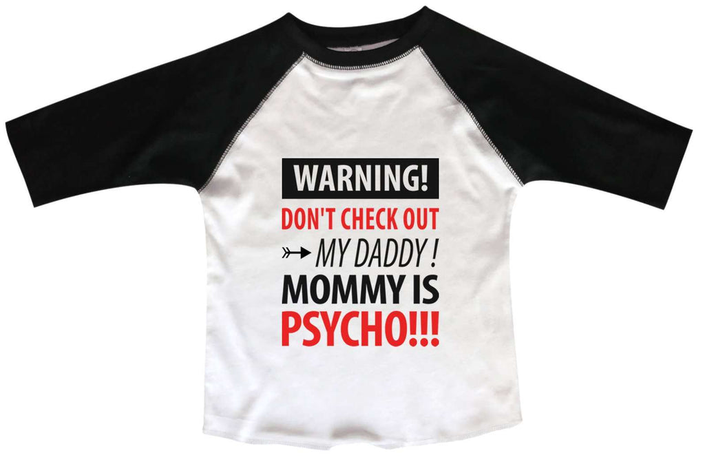 Warning! Don't Check Out My Daddy! Mommy Is Psycho BOYS OR GIRLS BASEBALL 3/4 SLEEVE RAGLAN - VERY SOFT TRENDY SHIRT B975 Funny Shirt 2T Toddler / Black