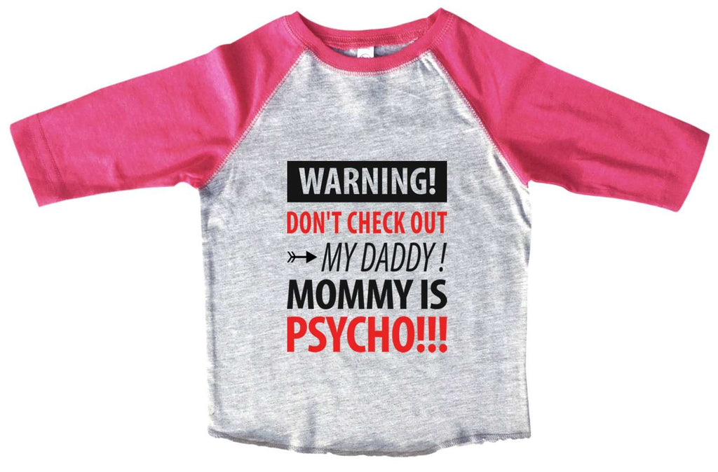 Warning! Don't Check Out My Daddy! Mommy Is Psycho BOYS OR GIRLS BASEBALL 3/4 SLEEVE RAGLAN - VERY SOFT TRENDY SHIRT B975 Funny Shirt 2T Toddler / Pink