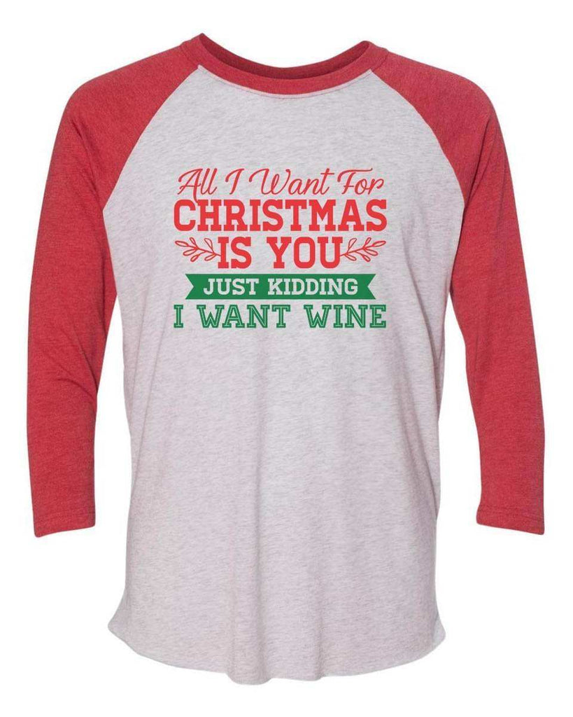 All I Want For Christmas Is You Just Kidding Give Me Wine - Raglan Baseball Tshirt- Unisex Sizing 3/4 Sleeve Funny Shirt X-Small / White/ Red Sleeve