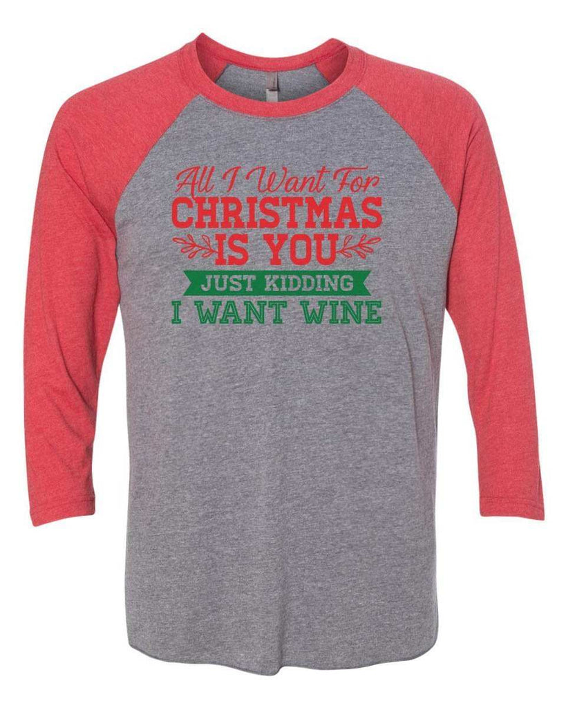 All I Want For Christmas Is You Just Kidding Give Me Wine - Raglan Baseball Tshirt- Unisex Sizing 3/4 Sleeve Funny Shirt X-Small / Grey/ Red Sleeve