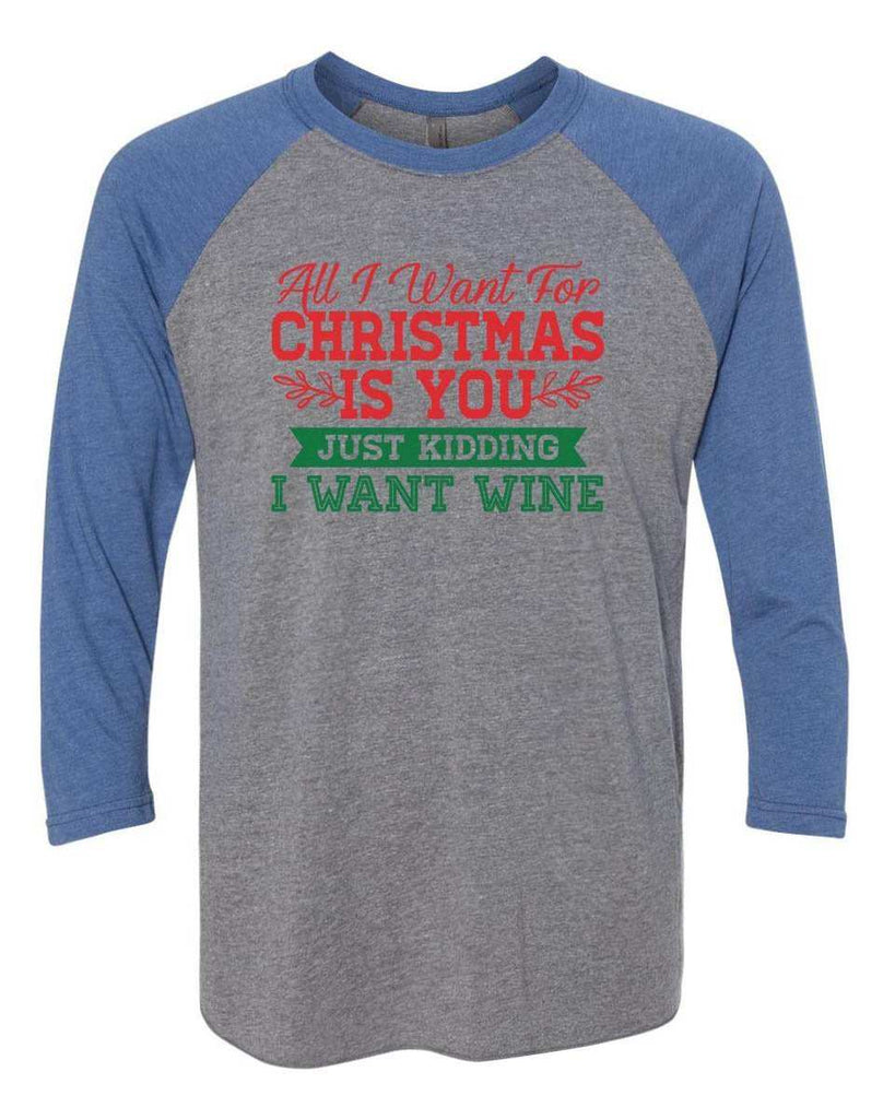 All I Want For Christmas Is You Just Kidding Give Me Wine - Raglan Baseball Tshirt- Unisex Sizing 3/4 Sleeve Funny Shirt X-Small / Grey/ Blue Sleeve