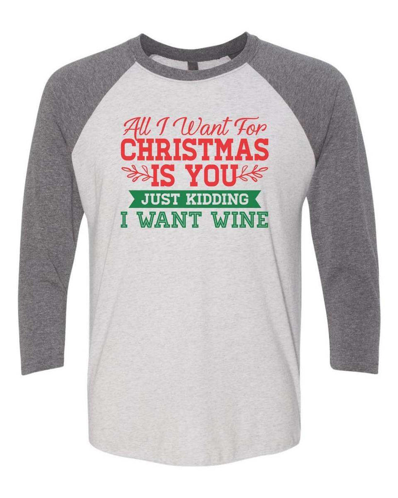 All I Want For Christmas Is You Just Kidding Give Me Wine - Raglan Baseball Tshirt- Unisex Sizing 3/4 Sleeve Funny Shirt X-Small / White/ Grey Sleeve