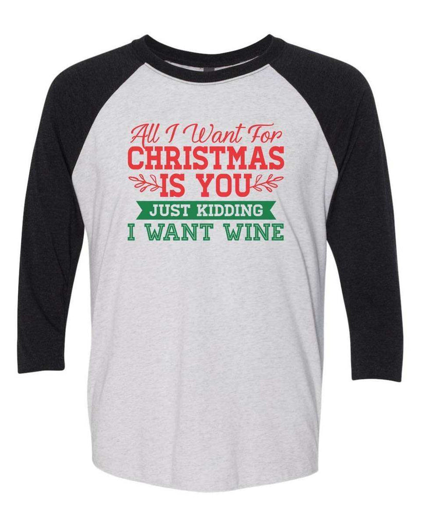 All I Want For Christmas Is You Just Kidding Give Me Wine - Raglan Baseball Tshirt- Unisex Sizing 3/4 Sleeve Funny Shirt X-Small / White/ Black Sleeve