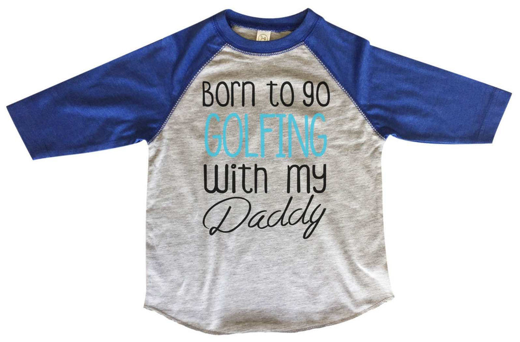 Born To Go Golfing With My Daddy BOYS OR GIRLS BASEBALL 3/4 SLEEVE RAGLAN - VERY SOFT TRENDY SHIRT B801 Funny Shirt 2T Toddler / Blue