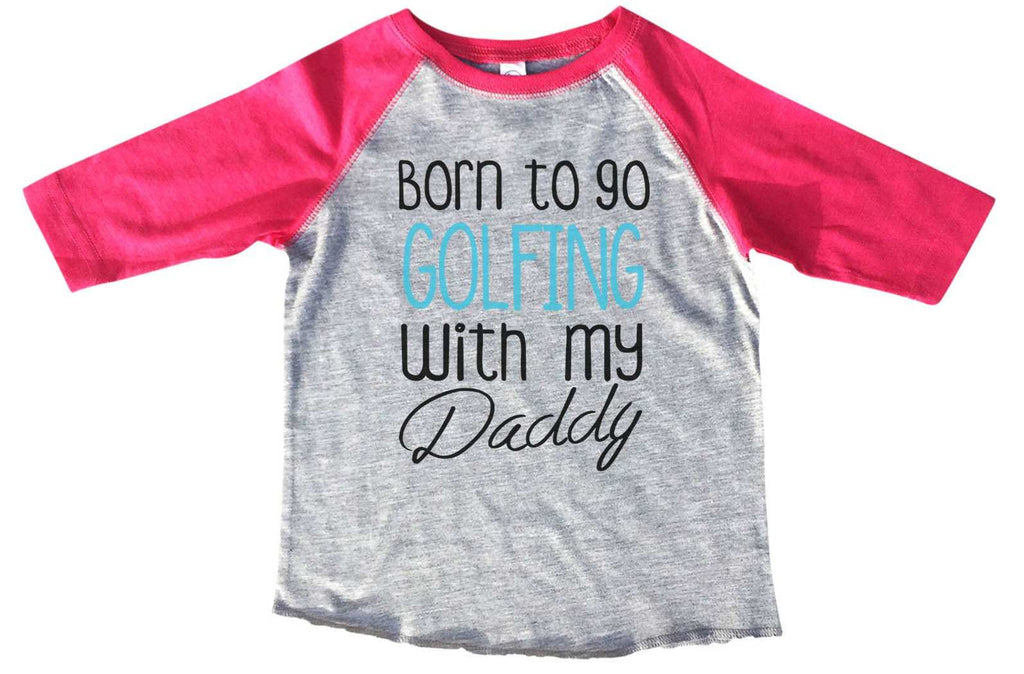 Born To Go Golfing With My Daddy BOYS OR GIRLS BASEBALL 3/4 SLEEVE RAGLAN - VERY SOFT TRENDY SHIRT B801 Funny Shirt 2T Toddler / Pink
