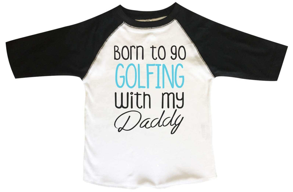 Born To Go Golfing With My Daddy BOYS OR GIRLS BASEBALL 3/4 SLEEVE RAGLAN - VERY SOFT TRENDY SHIRT B801 Funny Shirt 2T Toddler / Black
