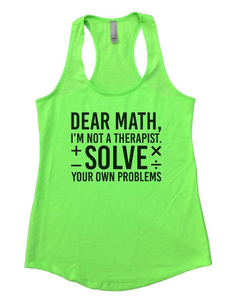Dear Math, I'm Not A Therapist. Solve Your Own Problems Womens Workout Tank Top Funny Shirt Small / Neon Green