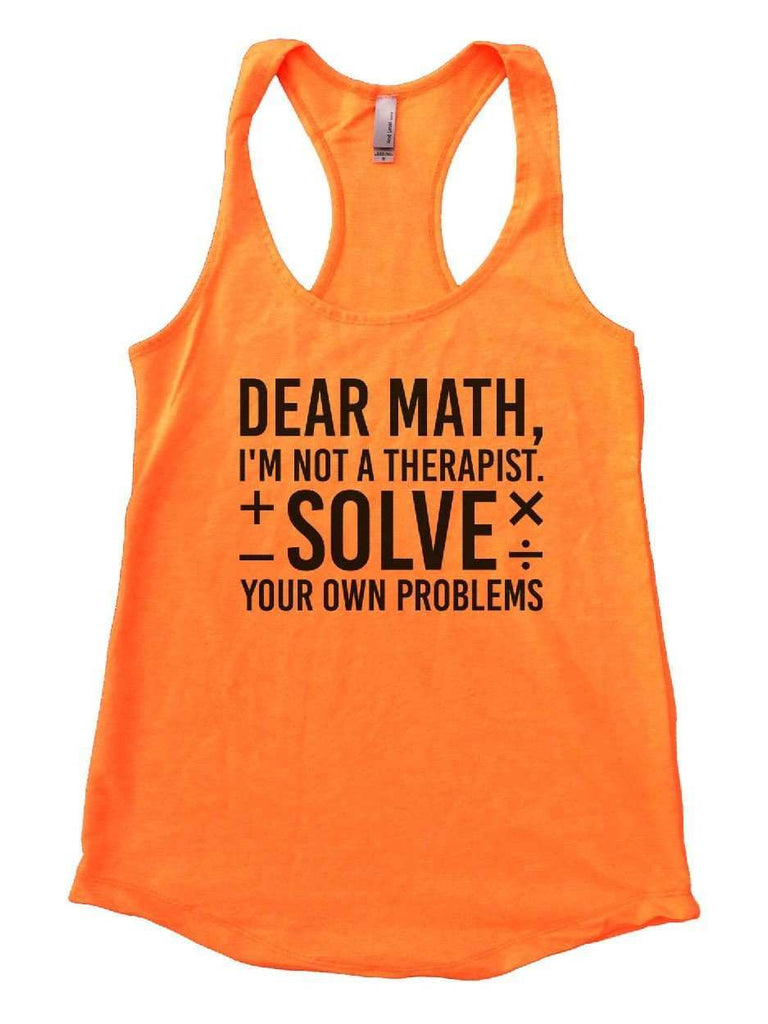 Dear Math, I'm Not A Therapist. Solve Your Own Problems Womens Workout Tank Top Funny Shirt Small / Neon Orange