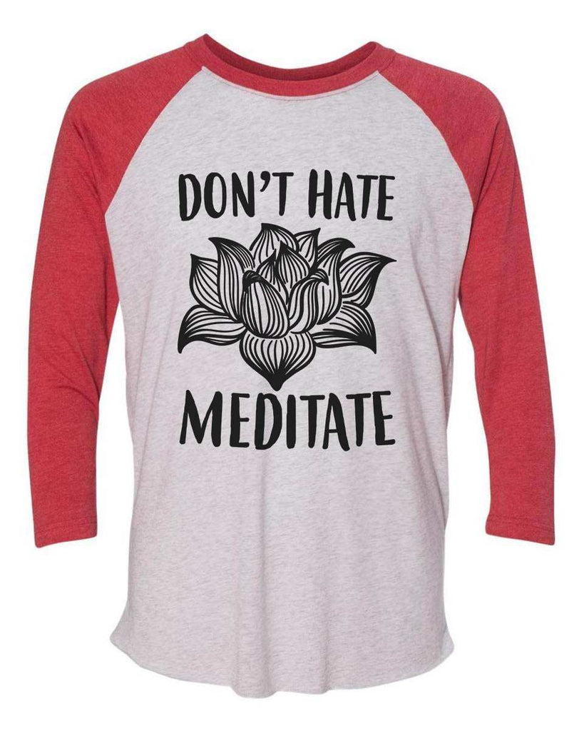Don't Hate Meditate - Raglan Baseball Tshirt- Unisex Sizing 3/4 Sleeve Funny Shirt X-Small / White/ Red Sleeve
