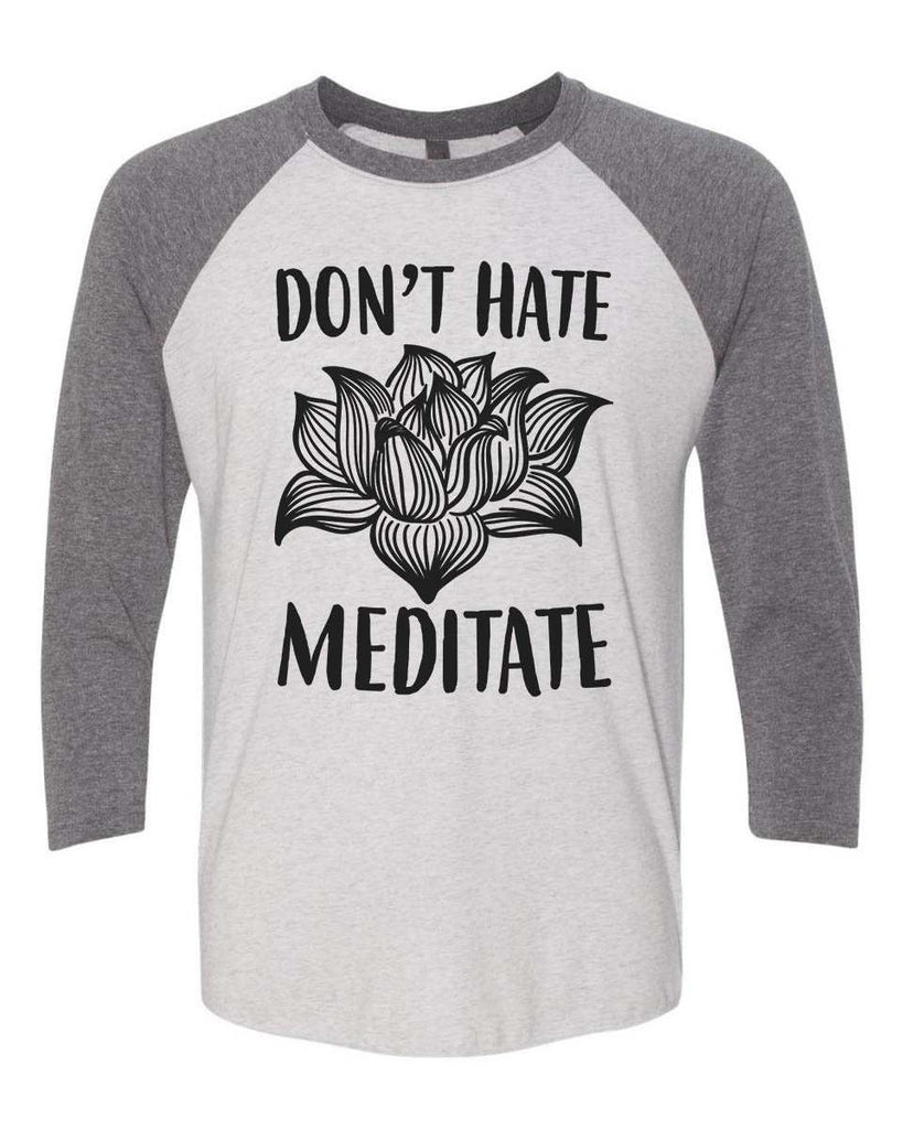 Don't Hate Meditate - Raglan Baseball Tshirt- Unisex Sizing 3/4 Sleeve Funny Shirt X-Small / White/ Grey Sleeve