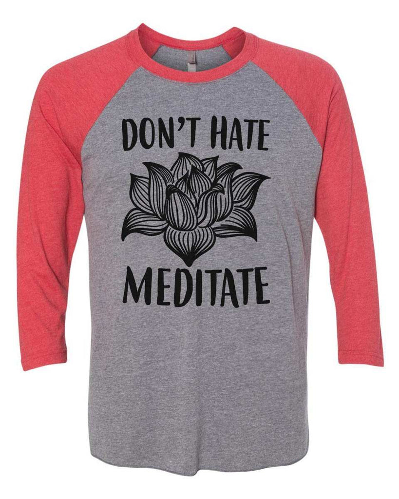 Don't Hate Meditate - Raglan Baseball Tshirt- Unisex Sizing 3/4 Sleeve Funny Shirt X-Small / Grey/ Red Sleeve