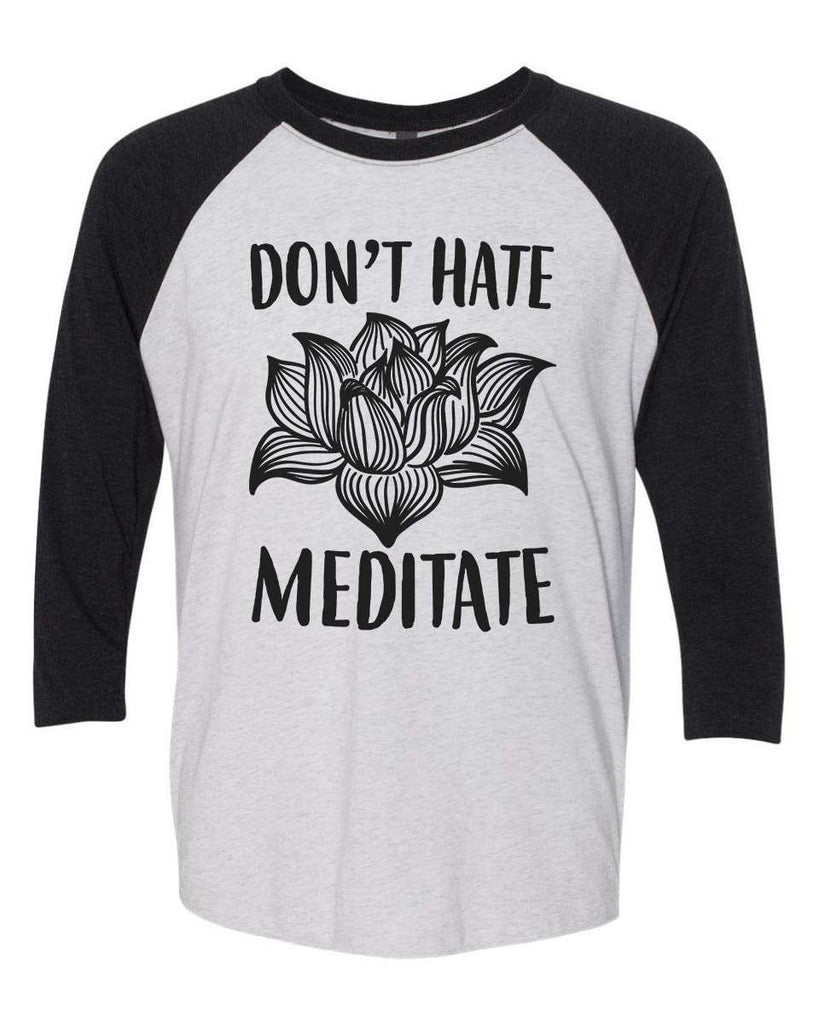 Don't Hate Meditate - Raglan Baseball Tshirt- Unisex Sizing 3/4 Sleeve Funny Shirt X-Small / White/ Black Sleeve