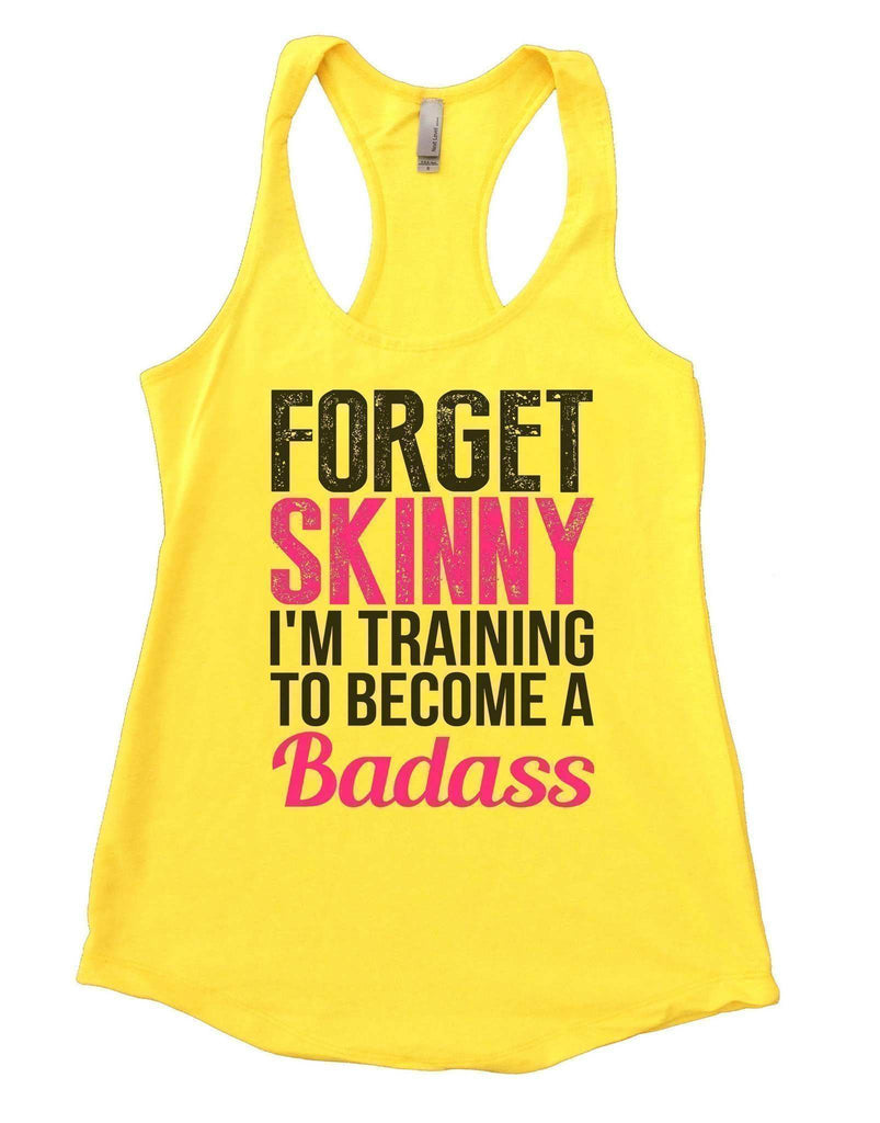 Forget Skinny I'm Training To Become A Badass Womens Workout Tank Top Funny Shirt Small / Yellow