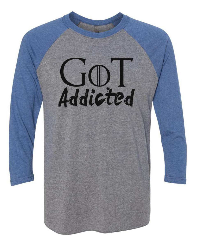 Got Addicted - Raglan Baseball Tshirt- Unisex Sizing 3/4 Sleeve Funny Shirt X-Small / Grey/ Blue Sleeve