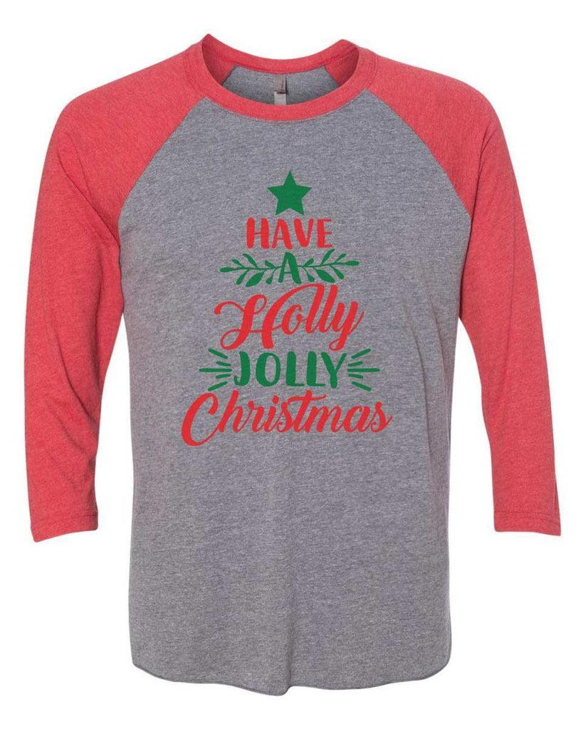 Have A Holly Jolly Christmas - Raglan Baseball Tshirt- Unisex Sizing 3/4 Sleeve Funny Shirt X-Small / Grey/ Red Sleeve